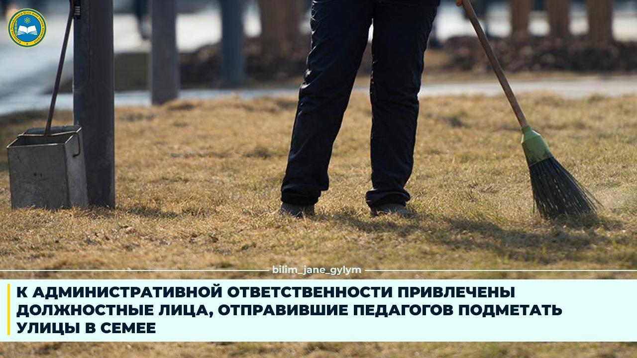 К АДМИНИСТРАТИВНОЙ ОТВЕТСТВЕННОСТИ ПРИВЛЕЧЕНЫ ДОЛЖНОСТНЫЕ ЛИЦА, ОТПРАВИВШИЕ ПЕДАГОГОВ ПОДМЕТАТЬ УЛИЦЫ В СЕМЕЕ - Bilimland.kz